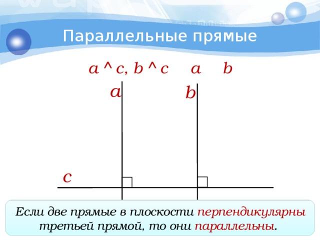 Параллельные прямые a  c, b  c  a   b a b c Если две прямые в плоскости перпендикулярны третьей прямой, то они параллельны .