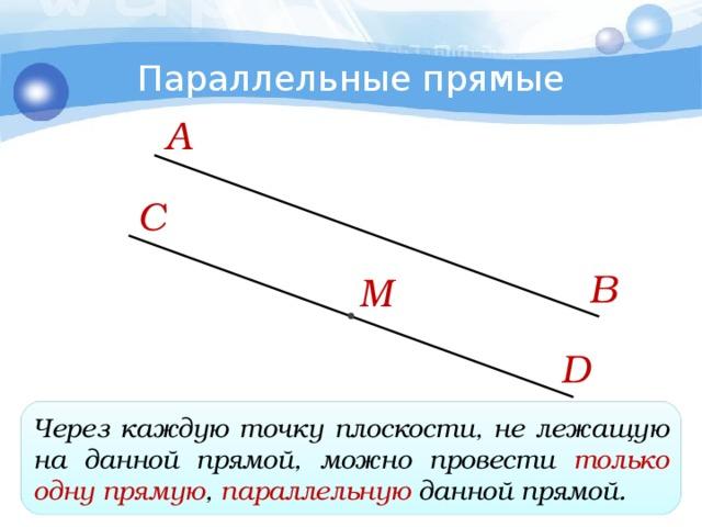 Параллельные прямые А C В M D Через каждую точку плоскости, не лежащую на данной прямой, можно провести только одну прямую , параллельную данной прямой.