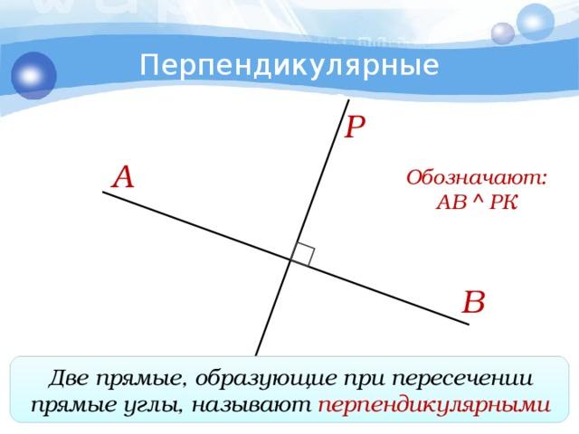Перпендикулярные прямые Р А Обозначают: АВ  РК В Двепрямые, образующие при пересечении прямые углы, называют перпендикулярными К