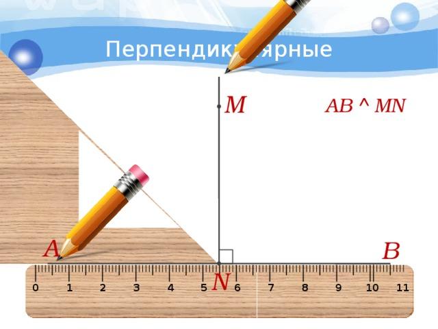 4 Перпендикулярные прямые M АВ  MN А В N 0 1 2 3 4 5 6 7 8 9 10 11