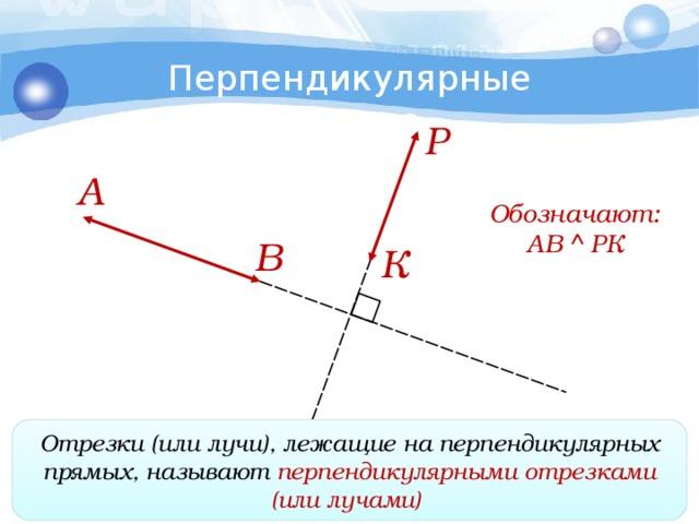 Перпендикулярные прямые Р А Обозначают: АВ  РК В К Отрезки (или лучи), лежащие наперпендикулярных прямых, называют перпендикулярными отрезками (или лучами)