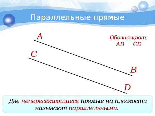Параллельные прямые А Обозначают: АВ  CD C В D Две непересекающиеся прямые на плоскости называют параллельными .