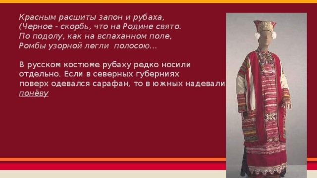 Красным расшиты запон и рубаха, (Черное - скорбь, что на Родине свято. По подолу, как на вспаханном поле, Ромбы узорной легли полосою… В русском костюме рубаху редко носили отдельно. Если в северных губерниях поверх одевался сарафан, то в южных надевали понёву