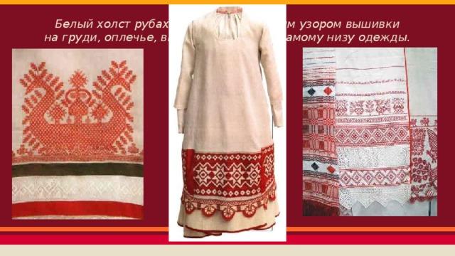 Белый холст рубахи украшали красным узором вышивки на груди, оплечье, внизу рукавов и по самому низу одежды.