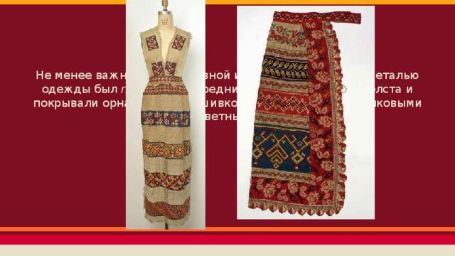 Не менее важной декоративной и богато украшенной деталью одежды был передник. Передник обычно делали из холста и покрывали орнаментом, вышивкой, тканым узором, шелковыми лентами, цветным кружевом.