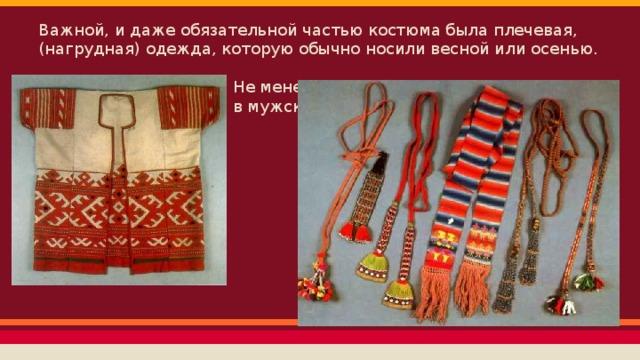 Важной, и даже обязательной частью костюма была плечевая, (нагрудная) одежда, которую обычно носили весной или осенью.  Не менее важен был как в женском, так  в мужском костюме - пояс.