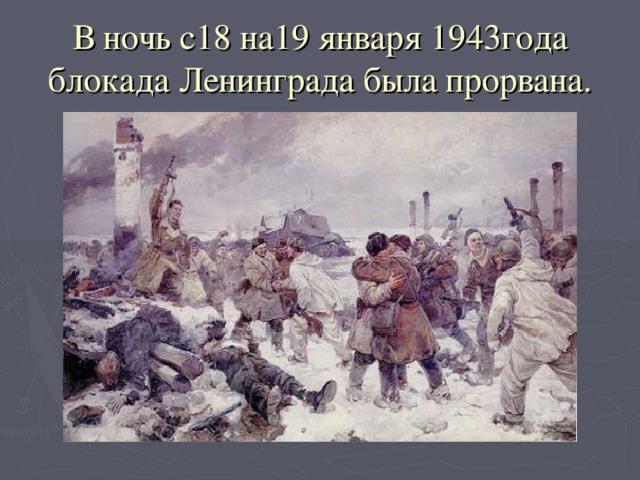 В ночь с18 на19 января 1943года блокада Ленинграда была прорвана.