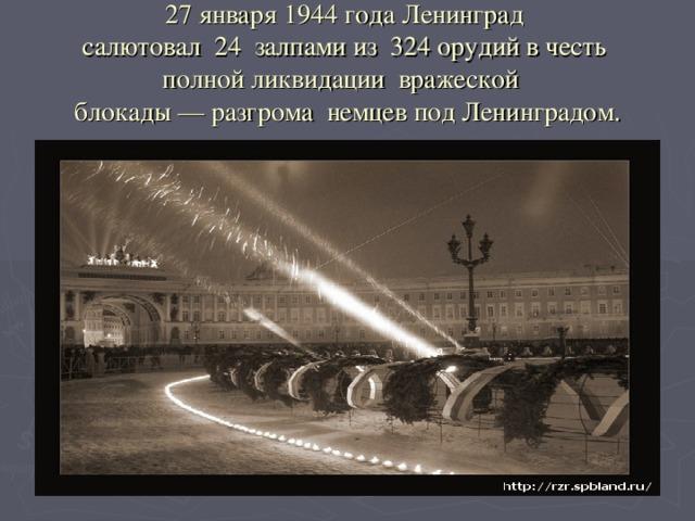 27 января 1944 года Ленинград  салютовал 24 залпами из 324 орудий в честь  полной ликвидации вражеской  блокады — разгрома немцев под Ленинградом.
