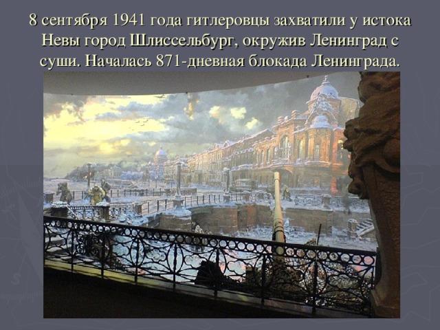 8 сентября 1941 года гитлеровцы захватили у истока Невы город Шлиссельбург, окружив Ленинград с суши. Началась 871-дневная блокада Ленинграда.