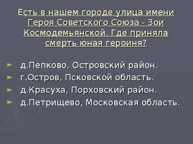 Е сть в нашем городе улица имени Героя Советского Союза - Зои Космодемьянской. Где приняла смерть юная героиня?
