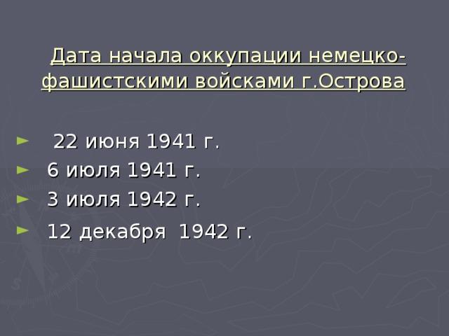 Дата начала оккупации немецко-фашистскими войсками г.Острова