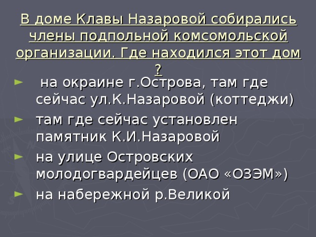 В доме Клавы Назаровой собирались члены подпольной комсомольской организации. Где находился этот дом ?