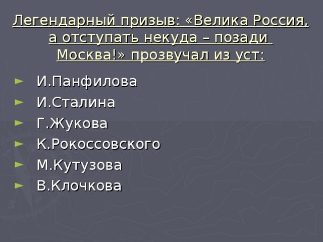 Легендарный призыв: «Велика Россия, а отступать некуда – позади Москва!» прозвучал из уст: