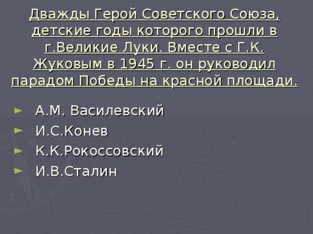 Дважды Герой Советского Союза, детские годы которого прошли в г.Великие Луки. Вместе с Г.К. Жуковым в 1945 г. он руководил парадом Победы на красной площади.