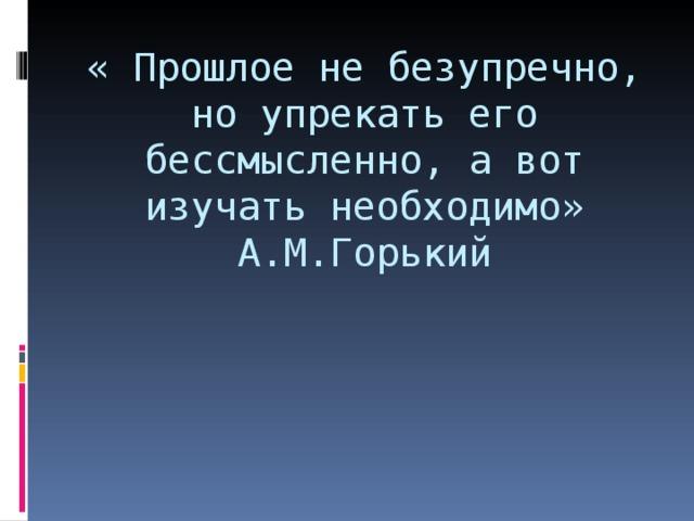 « Прошлое не безупречно, но упрекать его бессмысленно, а вот изучать необходимо»  А.М.Горький