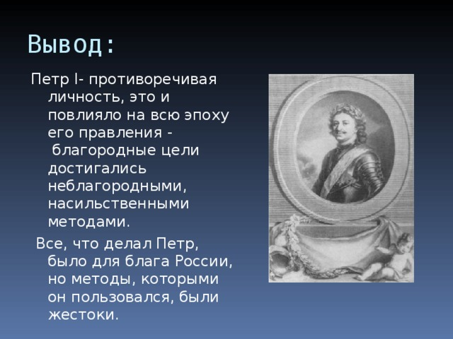 Вывод: Петр I- противоречивая личность, это и повлияло на всю эпоху его правления -  благородные цели достигались неблагородными, насильственными методами.  Все, что делал Петр, было для блага России, но методы, которыми он пользовался, были жестоки.