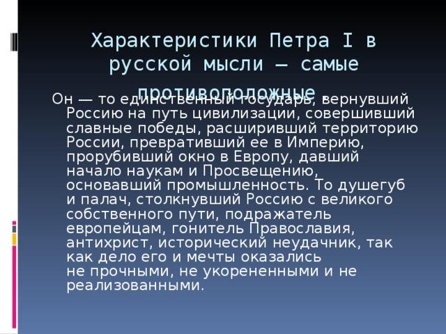 Характеристики Петра I в русской мысли — самые противоположные .   Он — тоединственный государь, вернувший Россию напуть цивилизации, совершивший славные победы, расширивший территорию России, превративший ее вИмперию, прорубивший окно вЕвропу, давший начало наукам и Просвещению, основавший промышленность. Тодушегуб ипалач, столкнувший Россию с великого собственного пути, подражатель европейцам, гонитель Православия, антихрист, исторический неудачник, так как дело его имечты оказались непрочными, не укорененными ине реализованными.
