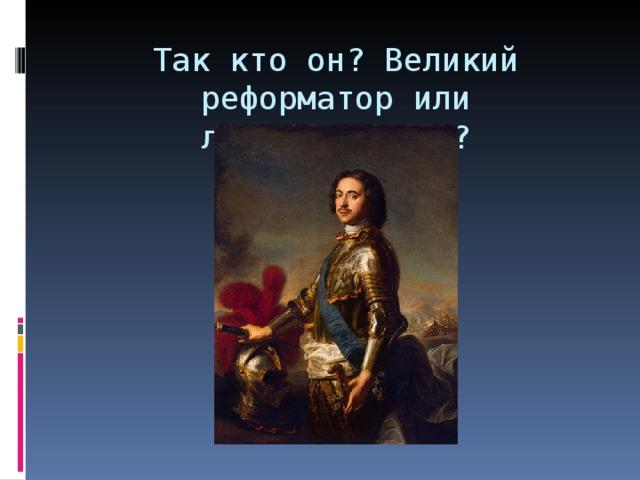 Так кто он? Великий реформатор или лжереформатор?