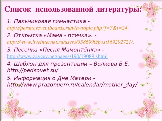 Список использованной литературы: 1. Пальчиковая гимнастика - http://perunovzvet.iboards.ru/viewtopic.php?f=7&t=24 . 2. Открытка «Мама - птичка». - http://www.liveinternet.ru/users/3586990/post169292721/ . 3. Песенка «Песня Мамонтёнка» - http://www.zaycev.net/pages/190/19089.shtml 4. Шаблон для презентации – Волкова В.Е.   http://pedsovet.su/ 5. Информация о Дне Матери - http://www.prazdnuem.ru/calendar/mother_day/