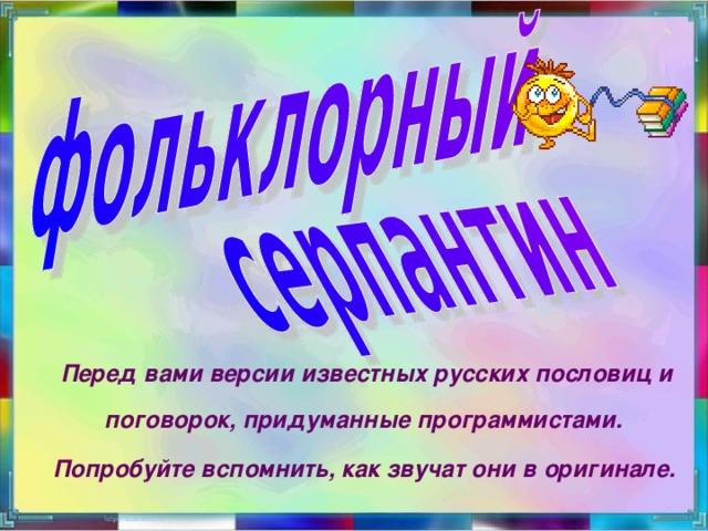 Перед вами версии известных русских пословиц и поговорок, придуманные программистами. Попробуйте вспомнить, как звучат они в оригинале.