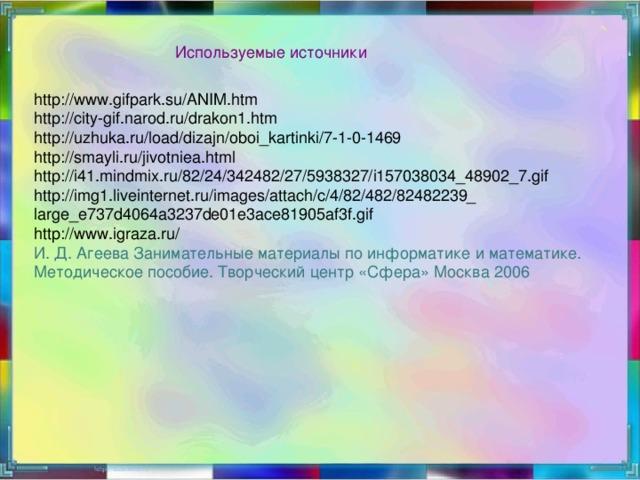 Используемые источники http://www.gifpark.su/ANIM.htm http://city-gif.narod.ru/drakon1.htm http://uzhuka.ru/load/dizajn/oboi_kartinki/7-1-0-1469 http://smayli.ru/jivotniea.html http://i41.mindmix.ru/82/24/342482/27/5938327/i157038034_48902_7.gif http://img1.liveinternet.ru/images/attach/c/4/82/482/82482239_ large_e737d4064a3237de01e3ace81905af3f.gif http://www.igraza.ru/ И. Д. Агеева Занимательные материалы по информатике и математике. Методическое пособие. Творческий центр «Сфера» Москва 2006