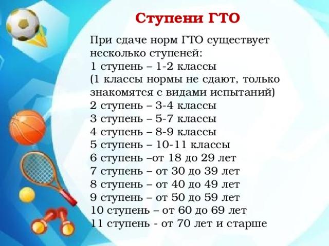 Ступени ГТО При сдаче норм ГТО существует несколько ступеней: 1 ступень – 1-2 классы (1 классы нормы не сдают, только знакомятся с видами испытаний) 2 ступень – 3-4 классы 3 ступень – 5-7 классы 4 ступень – 8-9 классы 5 ступень – 10-11 классы 6 ступень –от 18 до 29 лет 7 ступень – от 30 до 39 лет 8 ступень – от 40 до 49 лет 9 ступень – от 50 до 59 лет 10 ступень – от 60 до 69 лет 11 ступень - от 70 лет и старше