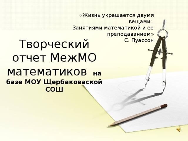 «Жизнь украшается двумя вещами: Занятиями математикой и ее преподаванием» С. Пуассон Творческий отчет МежМО математиков на базе МОУ Щербаковаской СОШ