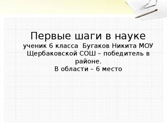 Первые шаги в науке  ученик 6 класса Бугаков Никита МОУ Щербаковской СОШ – победитель в районе.  В области – 6 место