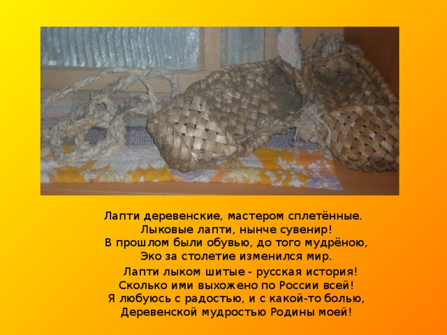 Лапти деревенские, мастером сплетённые.  Лыковые лапти, нынче сувенир!  В прошлом были обувью, до того мудрёною,  Эко за столетие изменился мир.  Лапти лыком шитые - русская история!  Сколько ими выхожено по России всей!  Я любуюсь с радостью, и с какой-то болью,  Деревенской мудростью Родины моей!