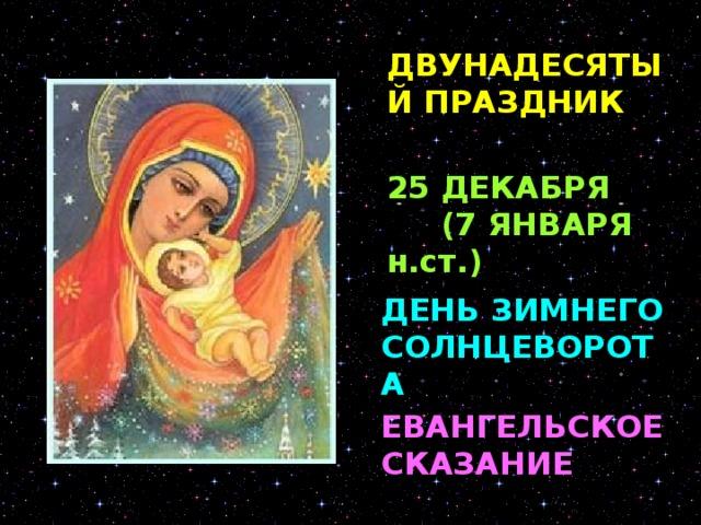 ДВУНАДЕСЯТЫЙ ПРАЗДНИК 25 ДЕКАБРЯ (7 ЯНВАРЯ н.ст.) ДЕНЬ ЗИМНЕГО СОЛНЦЕВОРОТА РОЖДЕСТВО ХРИСТОВО - великий христианский праздник в воспоминание рождения Иисуса Христа в Вифлееме, празднуемый 25 декабря. Впервые об этом празднике на Востоке упоминается у Климента Александрийского (III век); он совершался там б января под именем Богоявления (Epijaneia), а на Западе праздновался 25 декабря под названием Natalis. В Восточной Церкви праздник Рождества Христова окончательно утвердился лишь после того, как его соединили с праздником Богоявления 6 января в один 12-дневный рождественский цикл. Но так как Русская Православная Церковь пользуется юлианским календарем, который отстает от григорианского на 13 дней, в России праздник Рождества Христова передвинулся на 7 января.   ЕВАНГЕЛЬСКОЕ СКАЗАНИЕ