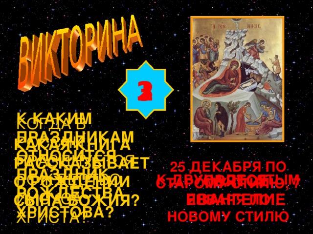 2 3 1 К КАКИМ ПРАЗДНИКАМ ОТНОСИТСЯ ПРАЗДНИК РОЖДЕСТВА ХРИСТОВА? КОГДА В РОССИИ ПРАЗДНУЕТСЯ РОЖДЕСТВО ИИСУСА ХРИСТА? КАКАЯ КНИГА РАССКАЗЫВАЕТ О РОЖДЕНИИ СЫНА БОЖИЯ? Изображение с сайта http://www.cirota.ru/forum/images/82/82185.jpeg 25 ДЕКАБРЯ ПО СТАРОМУ СТИЛЮ, 7 ЯНВАРЯ ПО НОВОМУ СТИЛЮ СВЯТОЕ ЕВАНГЕЛИЕ К ДВУНАДЕСЯТЫМ