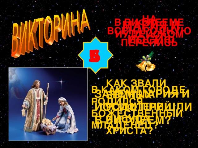 НА ВСЕНАРОДНУЮ ПЕРЕПИСЬ В ВИФЛЕЕМЕ ИУДЕЙСКОМ МАРИЯ И ИОСИФ 4 5 6 6 КАК ЗВАЛИ ЗЕМНЫХ РОДИТЕЛЕЙ ИИСУСА ХРИСТА? В КАКОМ ГОРОДЕ РОДИЛСЯ БОЖЕСТВЕННЫЙ МЛАДЕНЕЦ? ЗАЧЕМ МАРИЯ И ИОСИФ ПРИШЛИ В ВИФЛЕЕМ? Изображение с сайта http://bmyr.kiev.ua/news/photo/070107_Rizdvo/christmasPIC.jpg
