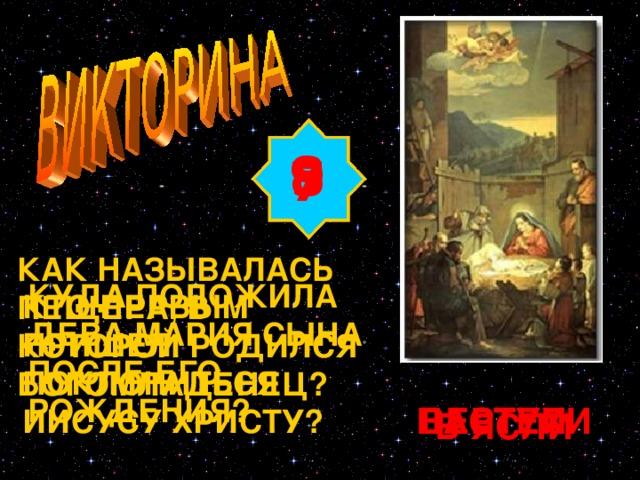 8 9 7 КАК НАЗЫВАЛАСЬ ПЕЩЕРА, В КОТОРОЙ РОДИЛСЯ БОГОМЛАДЕНЕЦ? КУДА ПОЛОЖИЛА ДЕВА МАРИЯ СЫНА ПОСЛЕ ЕГО РОЖДЕНИЯ? КТО ПЕРВЫМ ПРИШЕЛ ПОКЛОНИТЬСЯ ИИСУСУ ХРИСТУ? Изображение с сайта http://www.eparhia.kursk.ru/news06/NATIVITY_r2_c2.jpg ВЕРТЕП ПАСТУХИ В ЯСЛИ