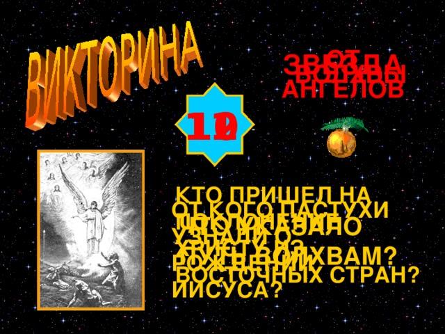 ОТ АНГЕЛОВ ЗВЕЗДА ВОЛХВЫ 10 11 12 КТО ПРИШЕЛ НА ПОКЛОНЕНИЕ ХРИСТУ ИЗ ВОСТОЧНЫХ СТРАН? ОТ КОГО ПАСТУХИ УЗНАЛИ О РОЖДЕНИИ ИИСУСА? ЧТО УКАЗАЛО ПУТЬ ВОЛХВАМ? Изображение с сайта http://www.magister.msk.ru/library/bible/zb/zb221.gif