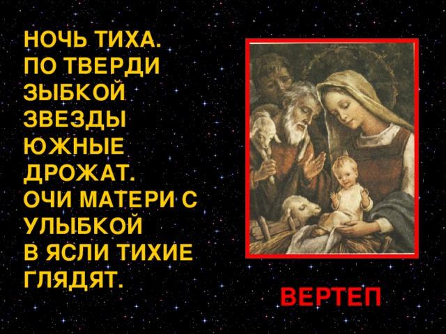 НОЧЬ ТИХА. ПО ТВЕРДИ ЗЫБКОЙ ЗВЕЗДЫ ЮЖНЫЕ ДРОЖАТ. ОЧИ МАТЕРИ С УЛЫБКОЙ В ЯСЛИ ТИХИЕ ГЛЯДЯТ. В Вифлеем по случаю переписи собралось множество народа; все дома были наполнены приезжими. Иосиф напрасно искал пристанища для себя и для Пресвятой Девы Марии; их никуда не хотели пускать, как потому, что все дома были заняты постояльцами, так и потому, что вся наружность их показывала величайшую бедность. Мария же ожидала рождения ребенка. Наступила ночь; они не находили пристанища. В самом конце города была пещера, в которой жили пастухи; они пригоняли туда свои стада. В этой пещере-вертепе родился Иисус Христос, Сын Божий. Мария спеленала Его и положила в ясли, потому что не было другого места. ВЕРТЕП