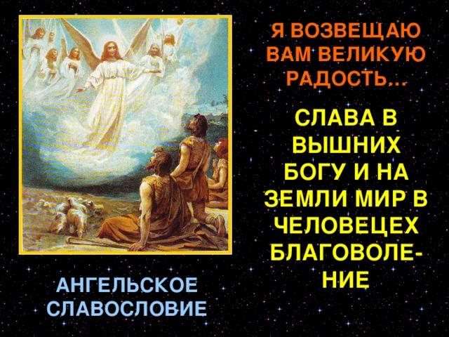 Я ВОЗВЕЩАЮ ВАМ ВЕЛИКУЮ РАДОСТЬ… СЛАВА В ВЫШНИХ БОГУ И НА ЗЕМЛИ МИР В ЧЕЛОВЕЦЕХ БЛАГОВОЛЕ-НИЕ В эту ночь весь Вифлеем был погружен в глубокий сон; не спали только некоторые пастухи, стерегшие в пеле свои стада. Они были добрые люди. Души их были кротки и спокойны, как охраняемые ими агнцы; они были просты, как жители сел, невинны и набожны, как юноша Давид, здесь же некогда пасший овец своих. Ночью пастухи эти увидели перед собою Ангела во всем блеске небесного сияния. Они испугались, но Ангел сказал им: «Я возвещаю вам великую радость для всего Израиля. Этой ночью в городе Давидовом родился Христос Спаситель. Вы узнаете Его найдя Младенца, обвитого пеленами и лежащего в яслях». После этого пастухи увидели с Ангелом-благовестником бесчисленное множество Ангелов, славящих Бога Священным пением: «Слава в вышних Богу и на земли мир в человецех благоволение». Ангелы скрылись в небе и темнота ночная снова водворилась в месте с тишиною. АНГЕЛЬСКОЕ СЛАВОСЛОВИЕ