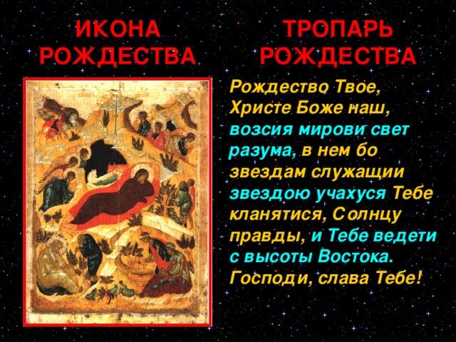 ИКОНА РОЖДЕСТВА ТРОПАРЬ РОЖДЕСТВА Рождество Твое, Христе Боже наш, возсия мирови свет разума, в нем бо звездам служащии звездою учахуся Тебе кланятися, Солнцу правды, и Тебе ведети с высоты Востока. Господи, слава Тебе!
