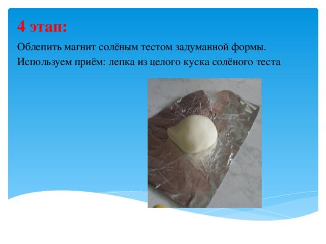 4 этап:  Облепить магнит солёным тестом задуманной формы. Используем приём: лепка из целого куска солёного теста