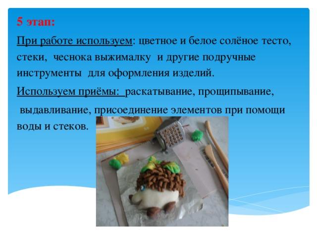 5 этап: При работе используем : цветное и белое солёное тесто, стеки, чеснока выжималку и другие подручные инструменты для оформления изделий. Используем приёмы: раскатывание, прощипывание,  выдавливание, присоединение элементов при помощи воды и стеков.