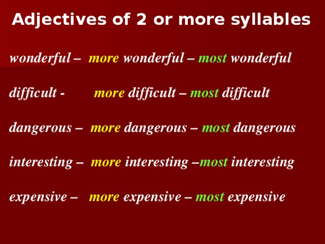 Adjectives of 2 or more syllables    wonderful – more wonderful – most wonderful  difficult - more difficult – most difficult  dangerous – more dangerous – most dangerous  interesting – more interesting – most interesting  expensive – more expensive – most expensive