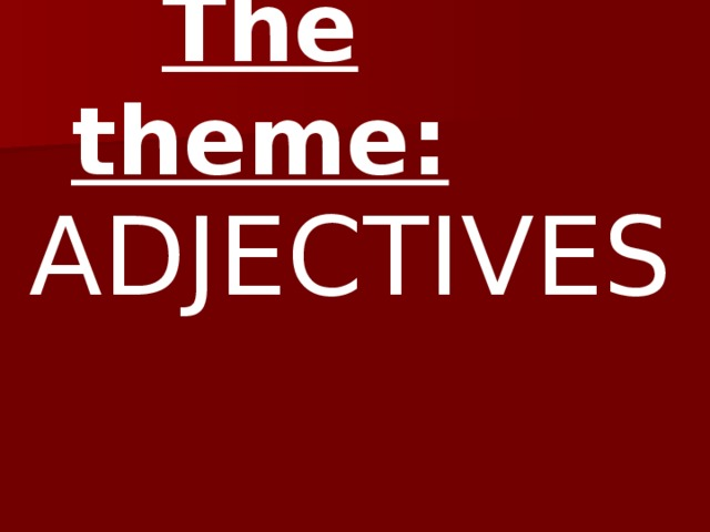 The theme:  ADJECTIVES