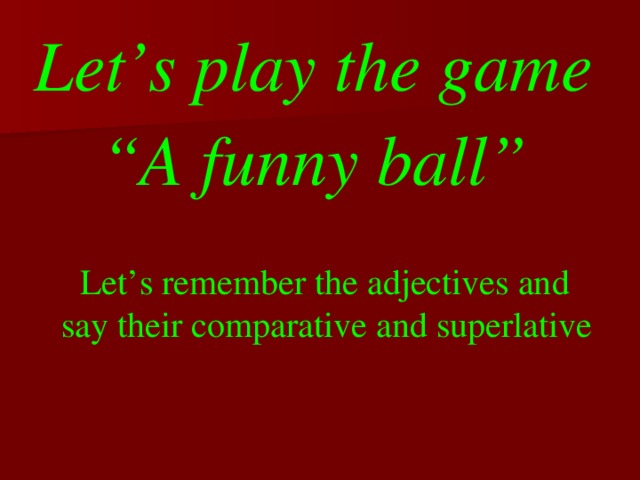 """Let's play the game  """" A funny ball""""  Let's remember the adjectives and  say their comparative and superlative"""