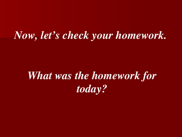Now, let's check your homework.   What was the homework for today?