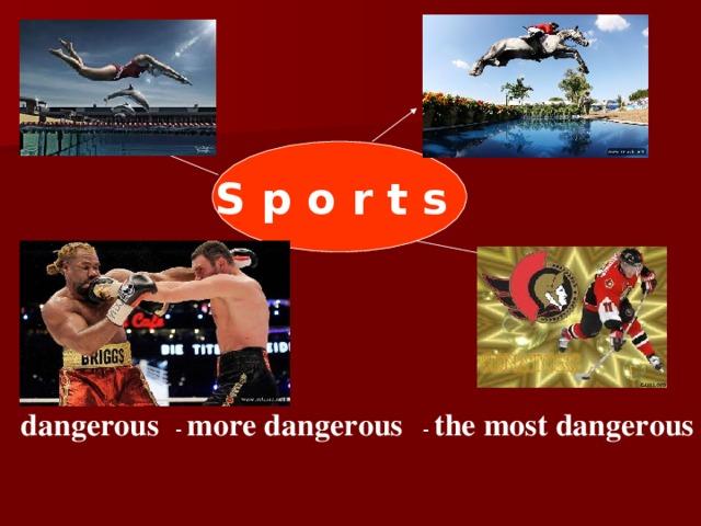 S p o r t s dangerous - more dangerous - the most dangerous