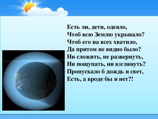 Есть ли, дети, одеяло, Чтоб всю Землю укрывало? Чтоб его на всех хватило, Да притом не видно было? Ни сложить, не развернуть, Ни пощупать, ни взглянуть? Пропускало б дождь и свет, Есть, а вроде бы и нет?!