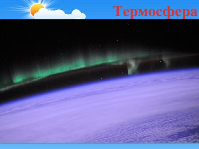 Термосфера Так называют слой лежащий над мезосферой до 800км. В термосфере температура растёт и на высоте 600 км достигает + 1500 градусов.