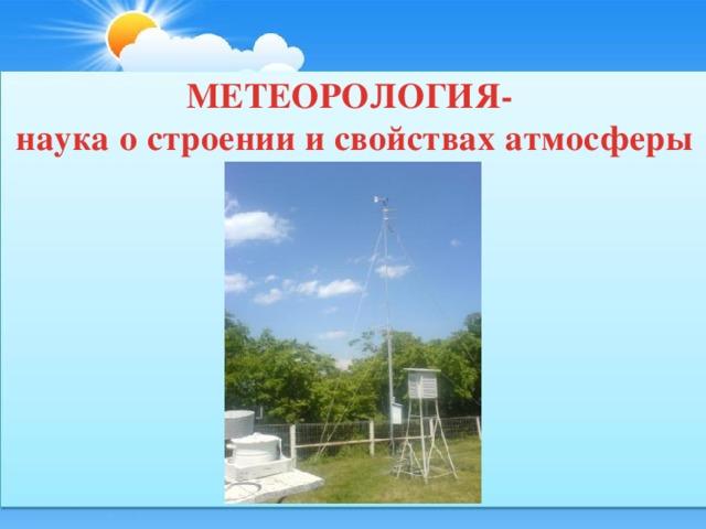 МЕТЕОРОЛОГИЯ-  наука о строении и свойствах атмосферы