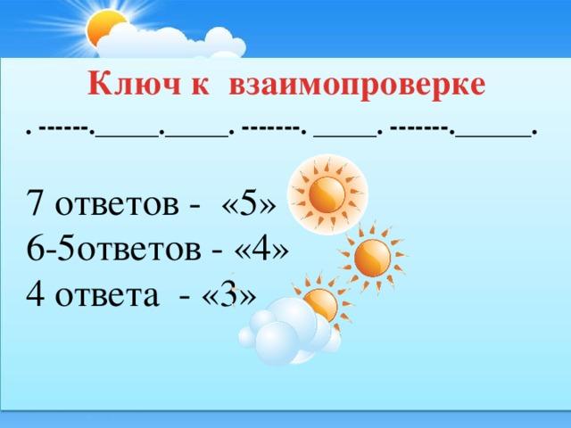 Ключ к взаимопроверке . ------._____._____. -------. _____. -------.______. 7 ответов - «5» 6-5ответов - «4» 4 ответа - «3»