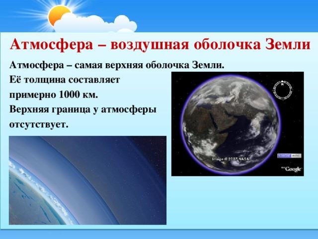 Атмосфера – воздушная оболочка Земли Атмосфера – самая верхняя оболочка Земли. Её толщина составляет примерно 1000 км. Верхняя граница у атмосферы отсутствует.