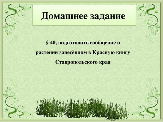 Домашнее задание § 40, подготовить сообщение о растении занесённом в Красную книгу Ставропольского края